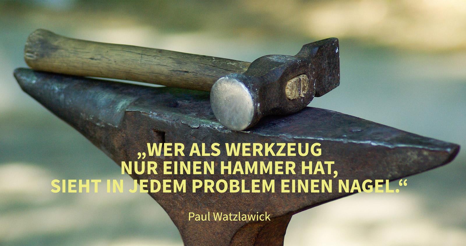 Wer als Werkzeug nur einen Hammer hat, sieht in jedem Problem einen Nagel - Paul Watzlawick